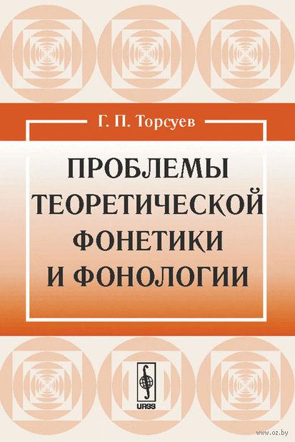 Проблемы теоретической фонетики и фонологии. Георгий  Торсуев