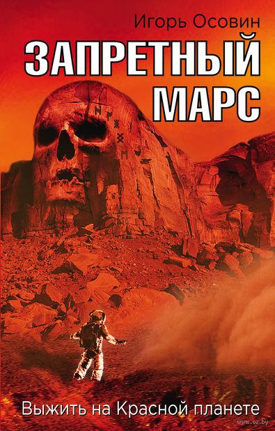 Запретный Марс. Выжить на Красной планете. Игорь Осовин