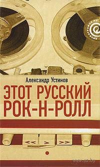 Этот русский рок-н-ролл. В 2 книгах. Книга 1. Александр Устинов