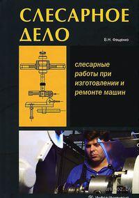 Слесарное дело. Книга 1. Слесарные работы при изготовлении и ремонте машин. В. Фещенко