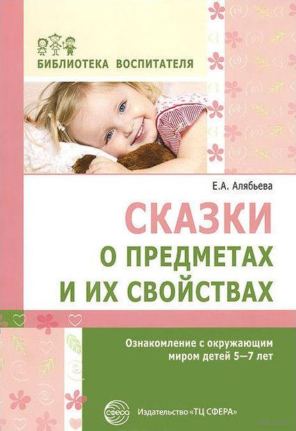 Сказки о предметах и их свойствах. Ознакомление с окружающим миром детей 5-7 лет. Елена Алябьева