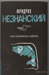 Чисто астраханское убийство (м). Фридрих Незнанский