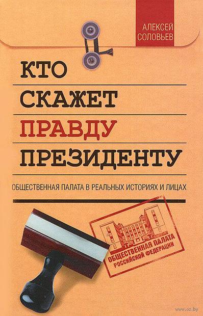 Кто скажет правду президенту. Алексей Соловьев