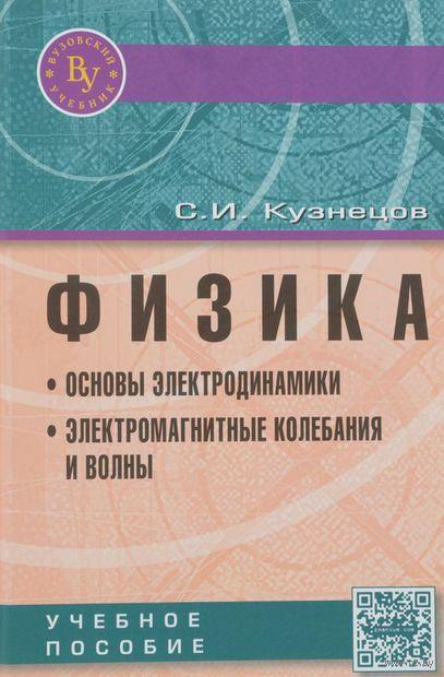 Физика. Основы электродинамики. Электромагнитные колебания и волны. Сергей Кузнецов
