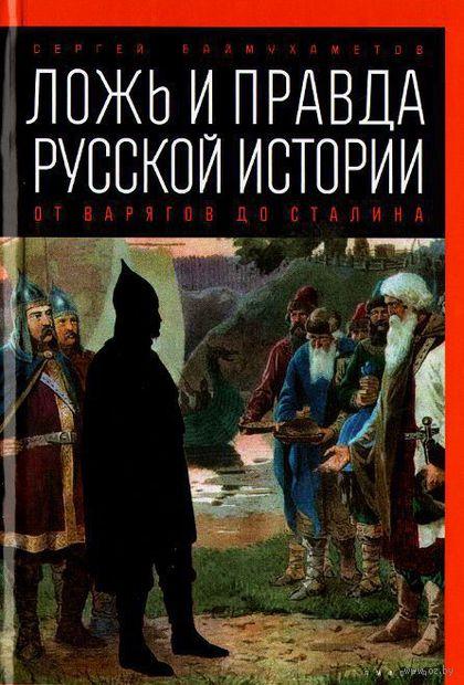 Ложь и правда русской истории. От варягов до Сталина. Сергей Баймухаметов