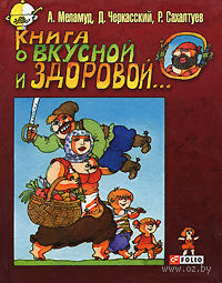 Книга о вкусной и здоровой.... Александр Меламуд, Д. Черкасский, Р. Сахалтуев