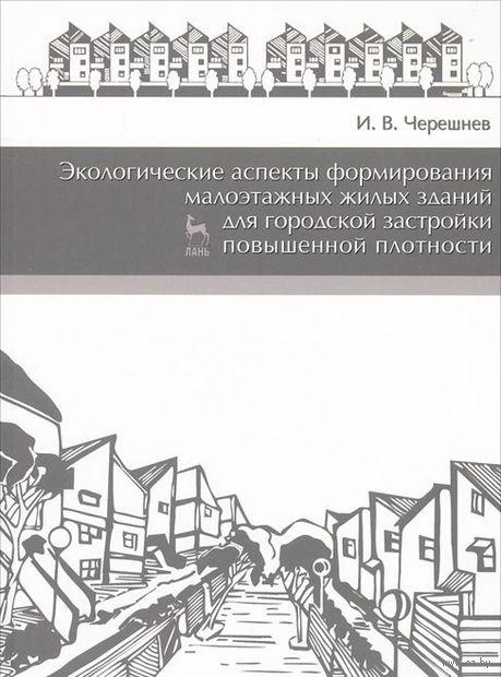 Экологические аспекты формирования малоэтажных жилых зданий для городской застройки повышенной плотности. И. Черешнев