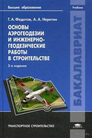 Основы аэрогеодезии и инженерно-геодезические работы в строительстве. А. Неретин, Григорий Федотов