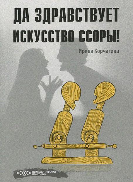 Да здравствует искусство ссоры!. Ирина Корчагина
