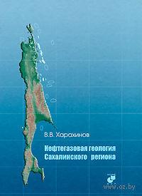Нефтегазовая геология Сахалинского региона (+ CD). Валерий Харахинов