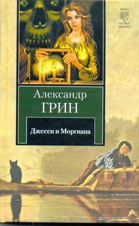 Джесси и Моргиана. Рассказы (1928-1930). Александр Грин