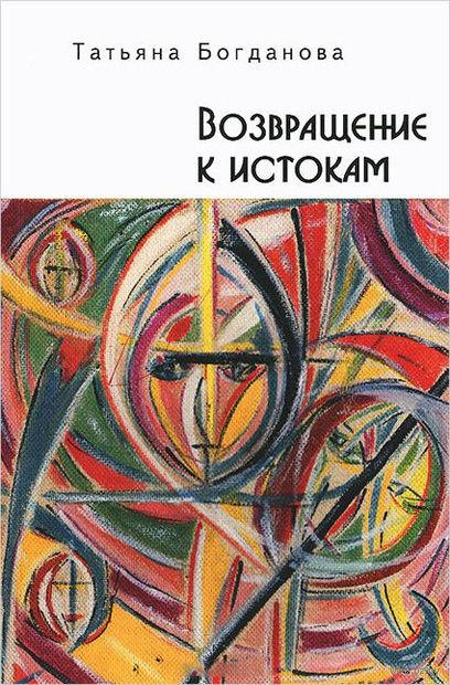 Возвращение к истокам (16+). Татьяна Богданова