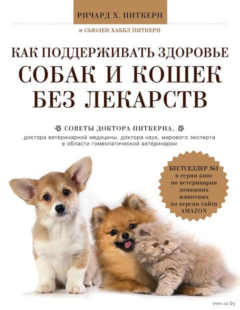 Как поддерживать здоровье собак и кошек без лекарств. Р. Питкерн, С. Питкерн