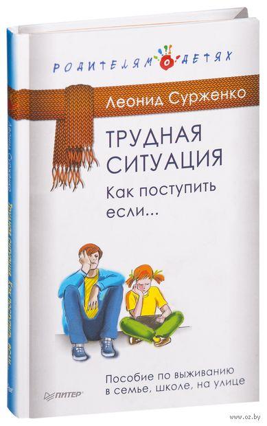 Трудная ситуация. Как поступить, если... Пособие по выживанию в семье, школе, на улице. Леонид Сурженко