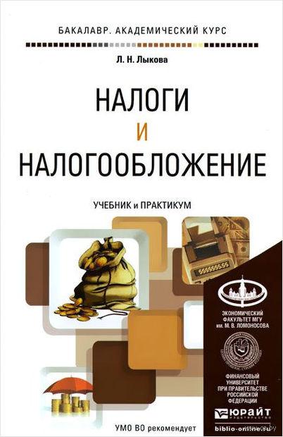 Налоги и налогообложение. Учебник и практикум. Людмила Лыкова