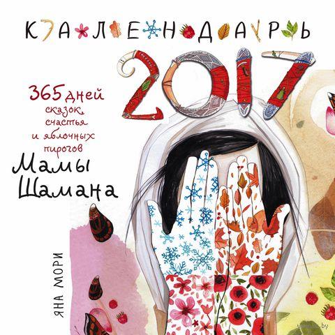 365 дней сказок, счастья и яблочных пирогов Мамы Шамана. Календарь 2017. Яна Мори