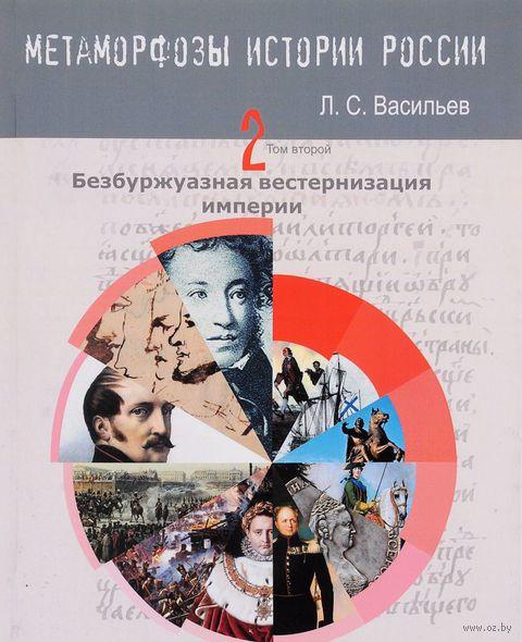Метаморфозы истории России. Том 2. Безбуржуазная вестернизация империи — фото, картинка