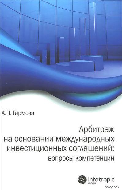 Арбитраж на основании международных инвестиционных соглашений. Вопросы компетенции. Антон Гармоза