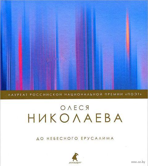 До небесного Ерусалима. Олеся Николаева