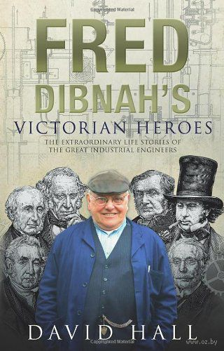 Fred Dibnah`s Victorian Heroes. Дэвид Холл