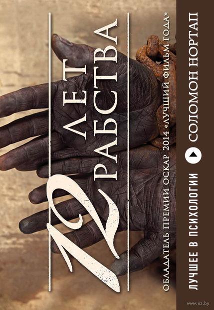 12 лет рабства. Реальная история предательства, похищения и силы духа (м). Соломон Нортап