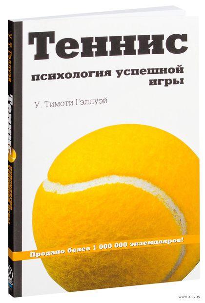 Теннис. Психология успешной игры. У. Тимоти Гэллуэй