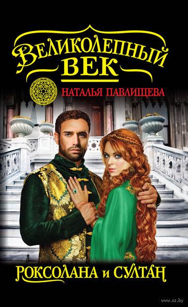 Великолепный век. Роксолана и Султан. Наталья Павлищева