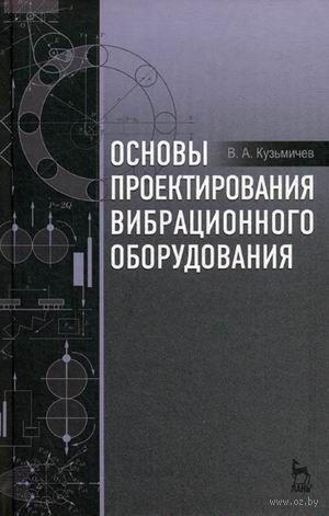 Основы проектирования вибрационного оборудования. Виктор Кузьмичев