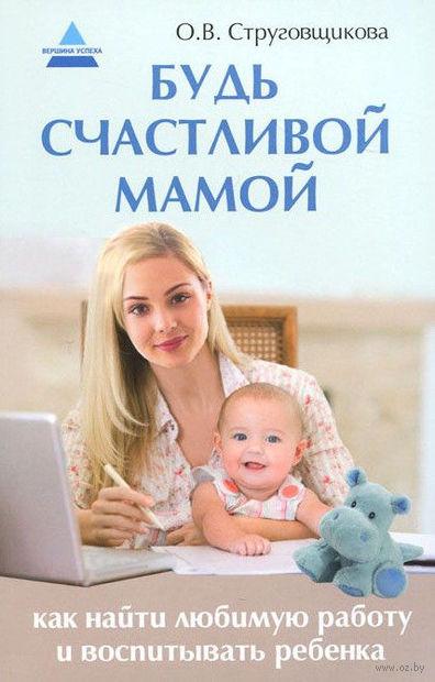 Будь счастливой мамой. Как найти любимую работу и воспитывать ребенка. Ольга Струговщикова
