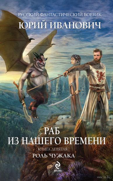 Раб из нашего времени. Книга девятая. Роль чужака. Юрий Иванович