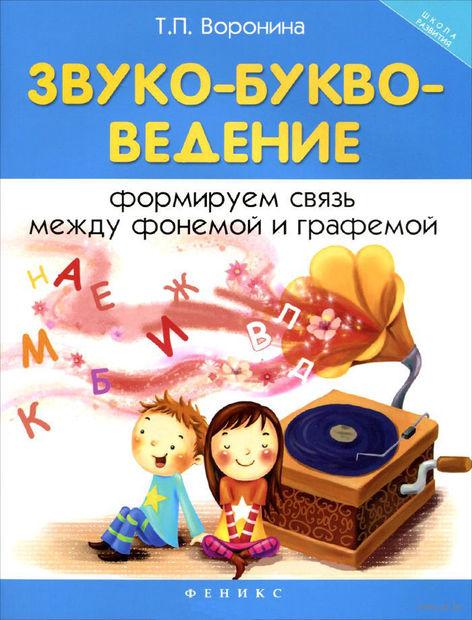 Звуко-букво-ведение. Формируем связь между фонемой и графемой. Татьяна Воронина