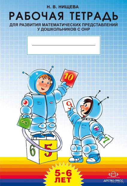 Рабочая тетрадь для развития математических представлений у дошкольников с ОНР. Для детей 5-6 лет. Наталия Нищева