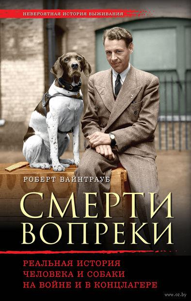 Смерти вопреки. Реальная история человека и собаки на войне и в концлагере. Роберт Вайнтрауб
