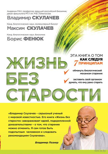 Жизнь без старости. Владимир Скулачев, Максим Скулачев, Борис Фенюк
