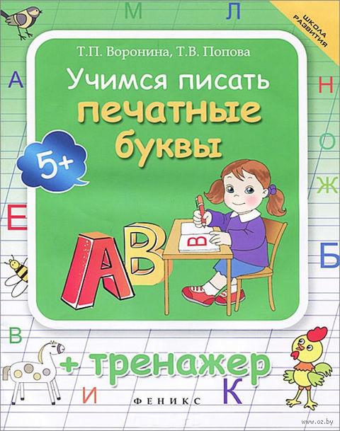 Учимся писать печатные буквы. Тренажер. Татьяна Попова, Татьяна Воронина