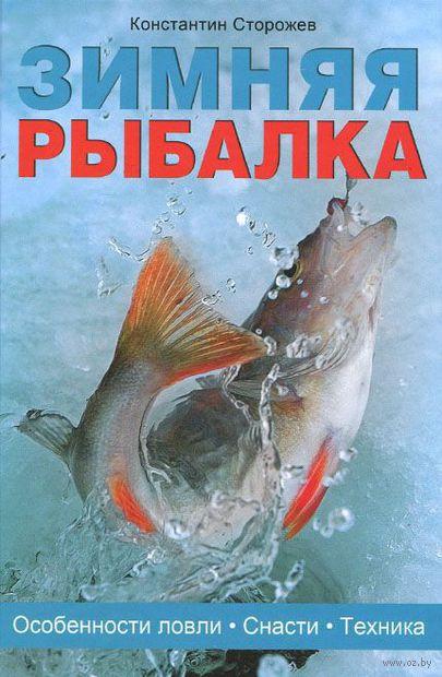 Зимняя рыбалка. Особенности ловли. Снасти. Техника. Константин Сторожев