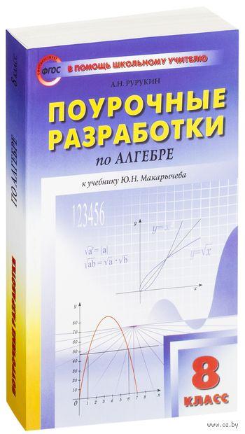 Поурочные разработки по алгебре к УМК Ю. Н. Макарычева. 8 класс. Александр Рурукин