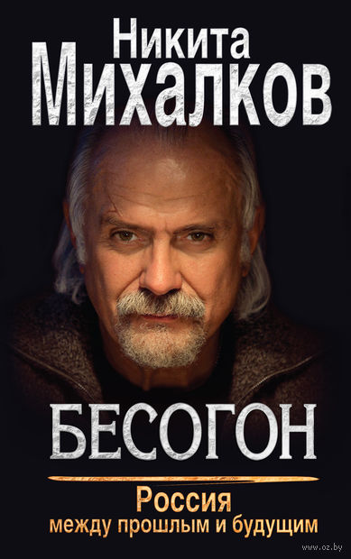 Бесогон. Россия между прошлым и будущим. Никита Михалков