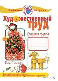 Художественный труд в детском саду. Старшая группа. Рабочая тетрадь. Ирина Лыкова