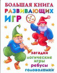Большая книга развивающих игр. Загадки, логические игры, ребусы, головоломки. Валентина Дмитриева