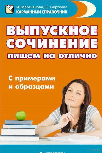 Выпускное сочинение. Пишем на отлично. С примерами и образцами. Ирина Мартьянова