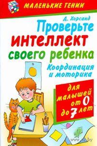 Проверьте интеллект своего ребенка. Координация и моторика для детей от 0 до 7 лет. Диана Хорсанд