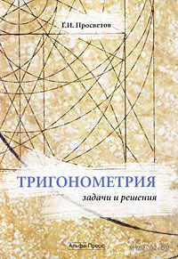 Тригонометрия. Задачи и решения. Георгий Просветов