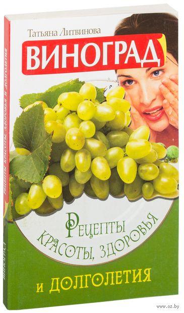 Виноград. Рецепты красоты, здоровья и долголетия. Татьяна Литвинова