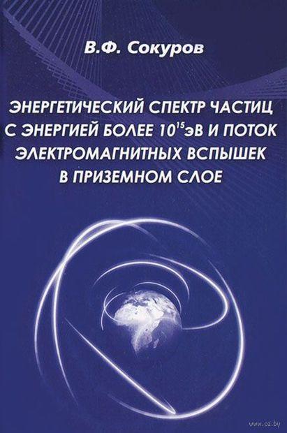 Энергетический спектр частиц с энергией более 10эВ и поток электромагнитных вспышек в приземном слое. В. Сокуров
