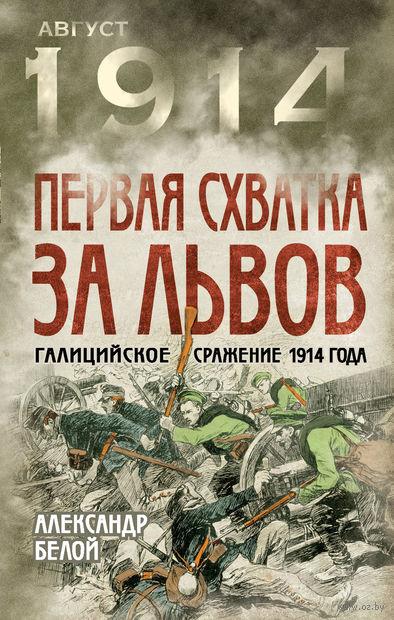 Первая схватка за Львов. Галицийское сражение 1914 года. А. Белой