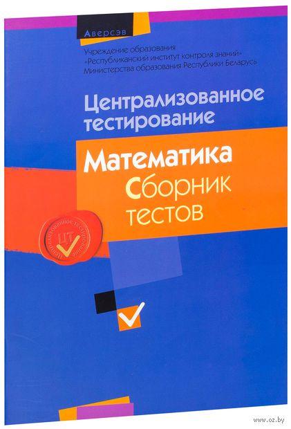 Централизованное тестирование. Математика. Сборник тестов по материалам 2014 года