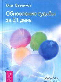 Обновление судьбы за 21 день. Олег Везенков