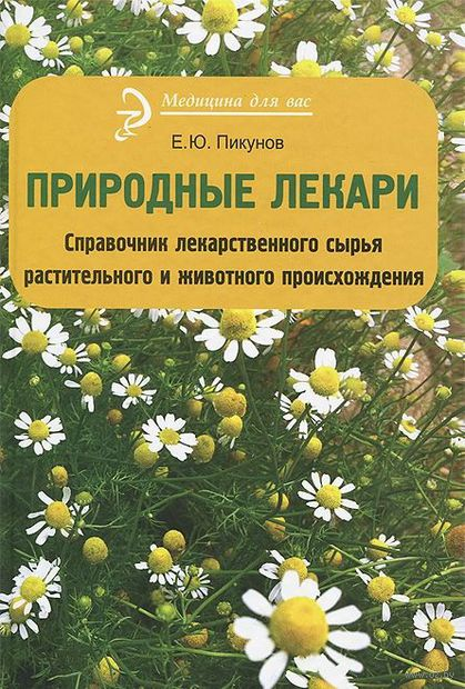 Природные лекари. Справочник лекарственноего сырья растительного и животного происхождения. Евгений Пикунов