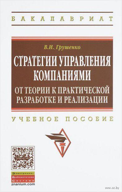 Стратегии управления компаниями. От теории к практической разработке и реализации. Валерий Грушенко
